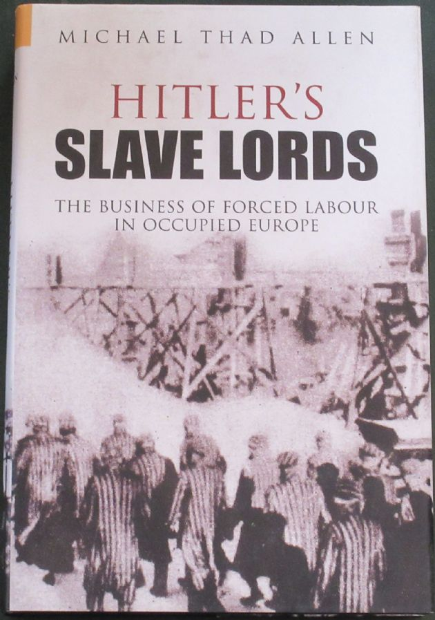 Hitler's Slave Lords - The Business of Forced Labour in Occupied Europe, by Michael Thad Allen